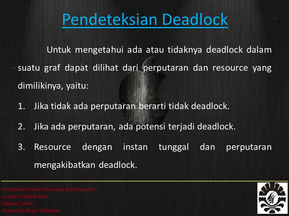Pendeteksian Deadlock Untuk mengetahui ada atau tidaknya deadlock dalam suatu graf dapat dilihat dari perputaran dan resource yang dimilikinya, yaitu: 1.Jika tidak ada perputaran berarti tidak deadlock.