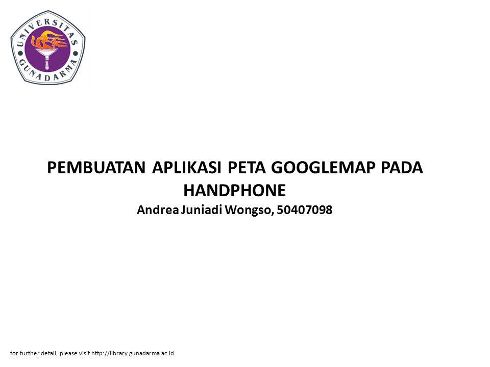 PEMBUATAN APLIKASI PETA GOOGLEMAP PADA HANDPHONE Andrea Juniadi Wongso, 50407098 for further detail, please visit http://library.gunadarma.ac.id