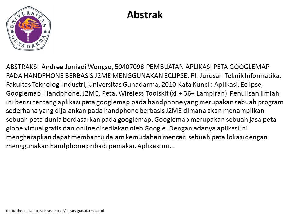 Abstrak ABSTRAKSI Andrea Juniadi Wongso, 50407098 PEMBUATAN APLIKASI PETA GOOGLEMAP PADA HANDPHONE BERBASIS J2ME MENGGUNAKAN ECLIPSE. PI. Jurusan Tekn
