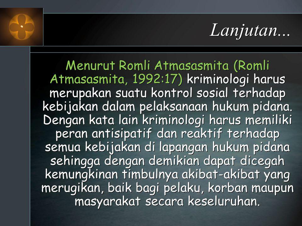 Lanjutan... Menurut Romli Atmasasmita (Romli Atmasasmita, 1992:17) kriminologi harus merupakan suatu kontrol sosial terhadap kebijakan dalam pelaksana