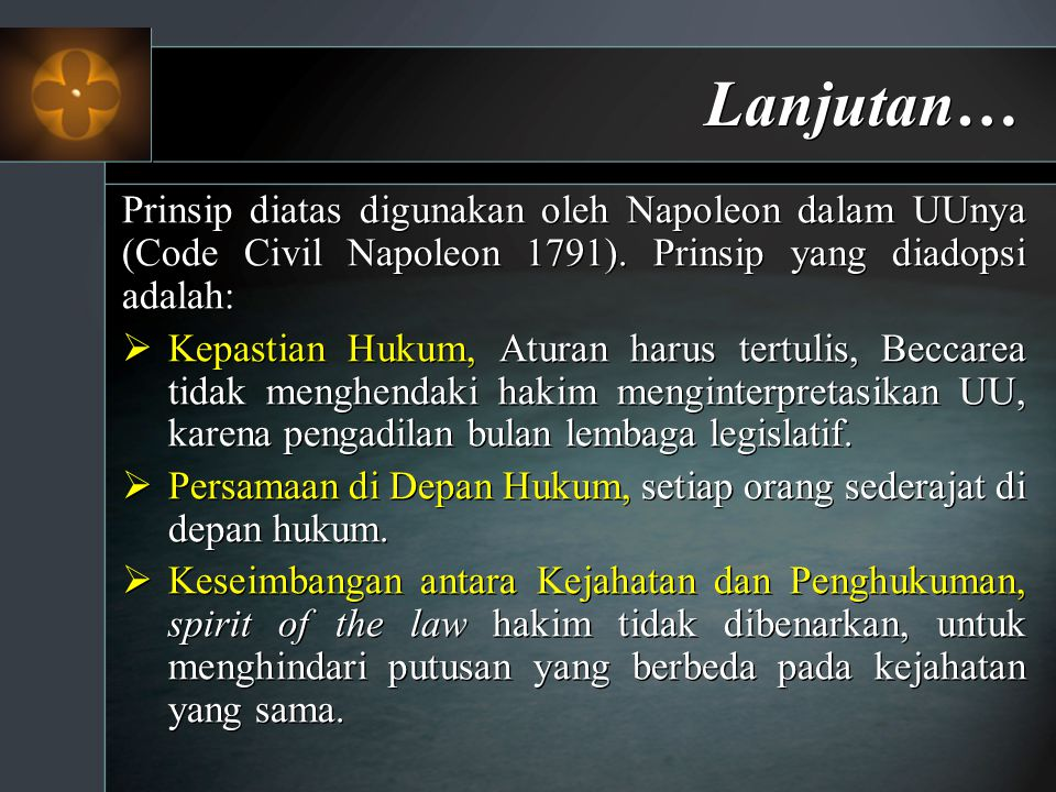 Lanjutan… Prinsip diatas digunakan oleh Napoleon dalam UUnya (Code Civil Napoleon 1791). Prinsip yang diadopsi adalah:  Kepastian Hukum, Aturan harus