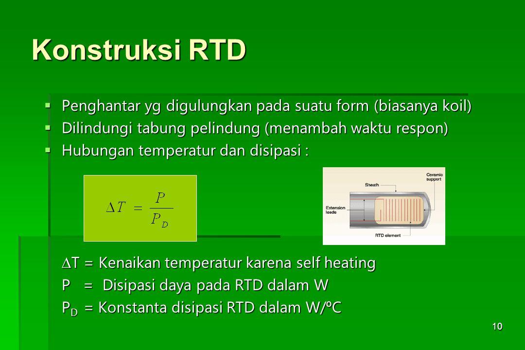 10 Konstruksi RTD  Penghantar yg digulungkan pada suatu form (biasanya koil)  Dilindungi tabung pelindung (menambah waktu respon)  Hubungan tempera