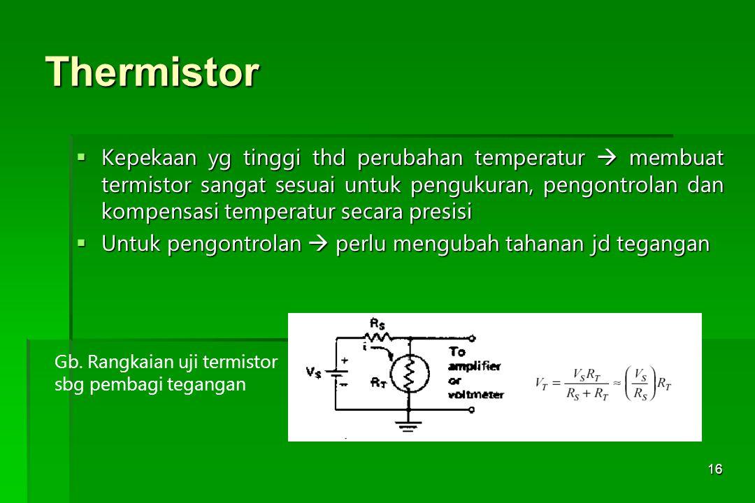 16 Thermistor  Kepekaan yg tinggi thd perubahan temperatur  membuat termistor sangat sesuai untuk pengukuran, pengontrolan dan kompensasi temperatur
