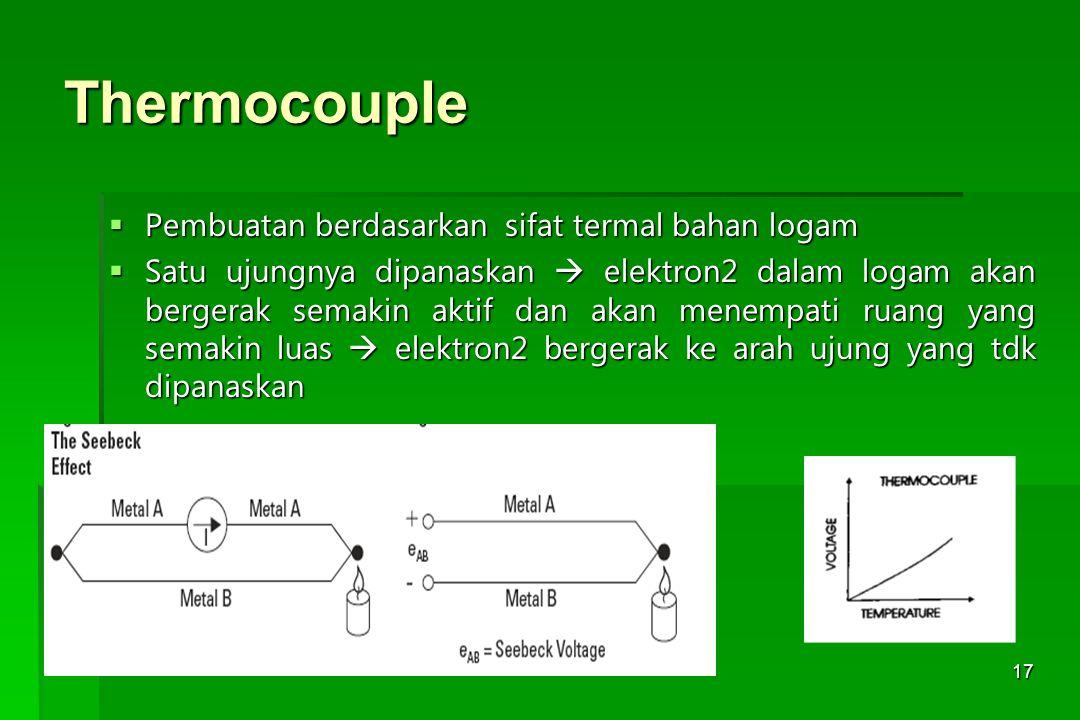17 Thermocouple  Pembuatan berdasarkan sifat termal bahan logam  Satu ujungnya dipanaskan  elektron2 dalam logam akan bergerak semakin aktif dan ak