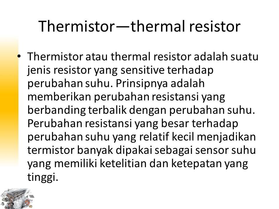 Thermistor—thermal resistor Thermistor atau thermal resistor adalah suatu jenis resistor yang sensitive terhadap perubahan suhu. Prinsipnya adalah mem