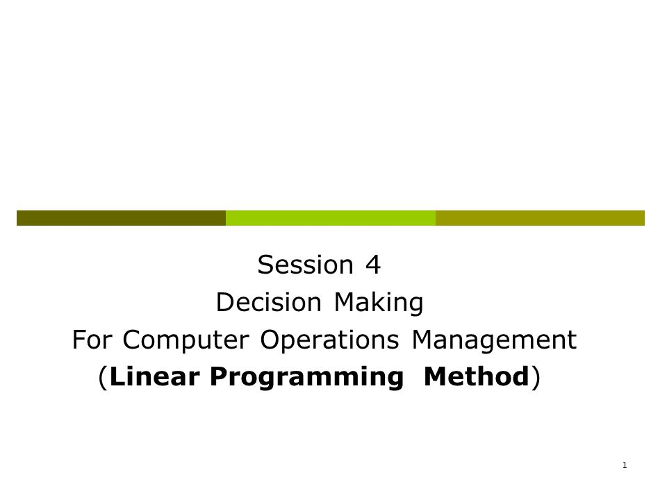 1 Session 4 Decision Making For Computer Operations Management (Linear Programming Method)