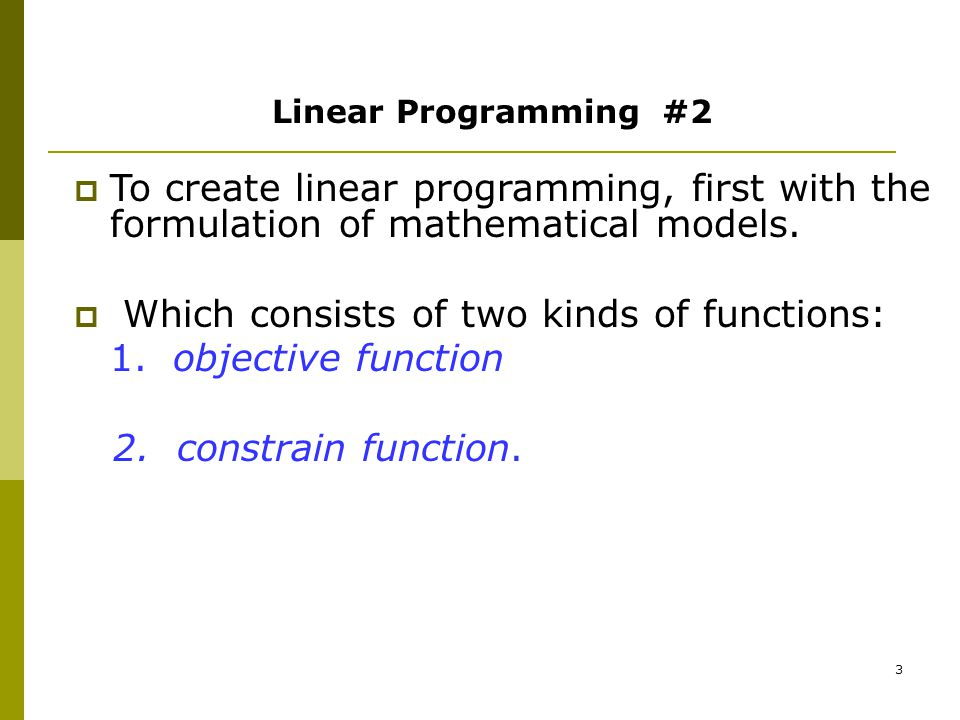 3 Linear Programming #2  To create linear programming, first with the formulation of mathematical models.  Which consists of two kinds of functions:
