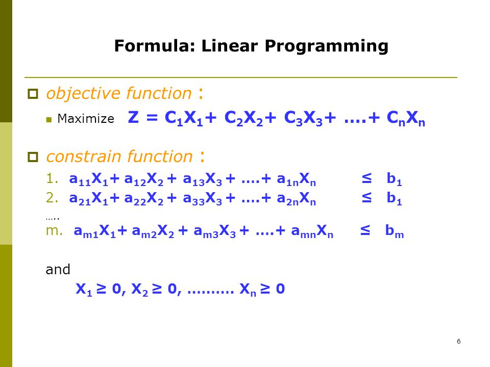 6 Formula: Linear Programming  objective function : Maximize Z = C 1 X 1 + C 2 X 2 + C 3 X 3 + ….+ C n X n  constrain function : 1.