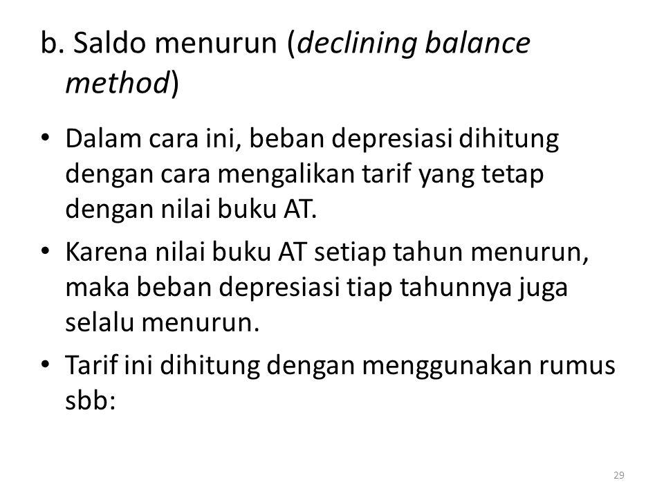 b. Saldo menurun (declining balance method) Dalam cara ini, beban depresiasi dihitung dengan cara mengalikan tarif yang tetap dengan nilai buku AT. Ka