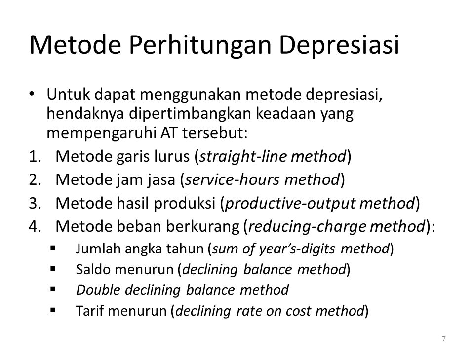 Metode Perhitungan Depresiasi Untuk dapat menggunakan metode depresiasi, hendaknya dipertimbangkan keadaan yang mempengaruhi AT tersebut: 1.Metode garis lurus (straight-line method) 2.Metode jam jasa (service-hours method) 3.Metode hasil produksi (productive-output method) 4.Metode beban berkurang (reducing-charge method):  Jumlah angka tahun (sum of year's-digits method)  Saldo menurun (declining balance method)  Double declining balance method  Tarif menurun (declining rate on cost method) 7