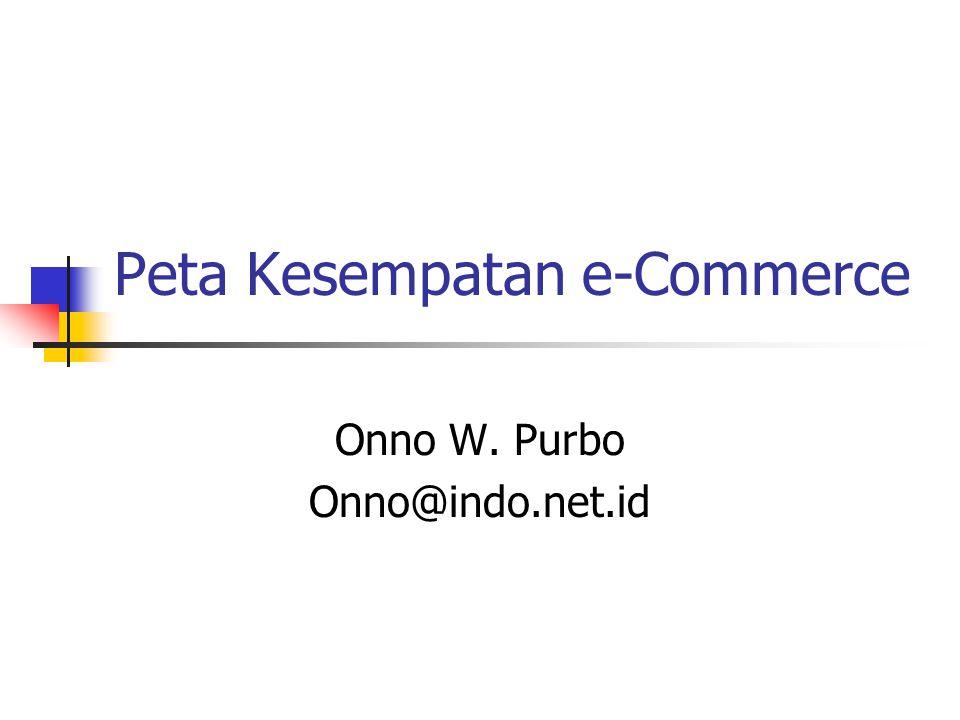 Peta Kesempatan e-Commerce Onno W. Purbo Onno@indo.net.id