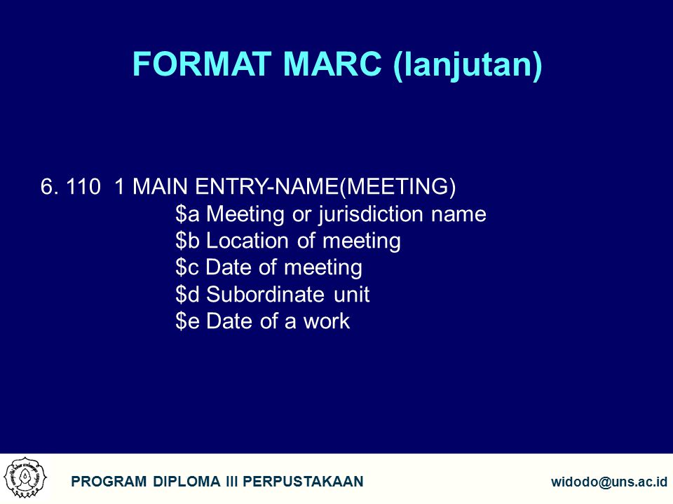 FORMAT MARC (lanjutan) PROGRAM DIPLOMA III PERPUSTAKAAN widodo@uns.ac.id 6. 110 1 MAIN ENTRY-NAME(MEETING) $a Meeting or jurisdiction name $b Location