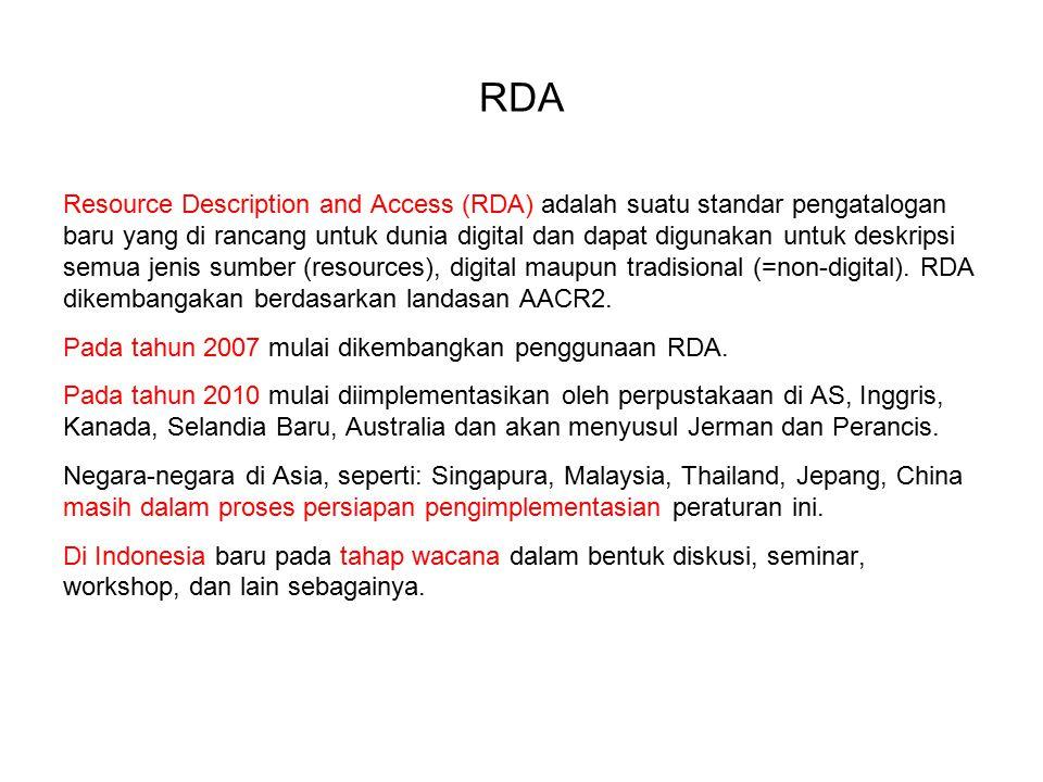 RDA Resource Description and Access (RDA) adalah suatu standar pengatalogan baru yang di rancang untuk dunia digital dan dapat digunakan untuk deskripsi semua jenis sumber (resources), digital maupun tradisional (=non-digital).