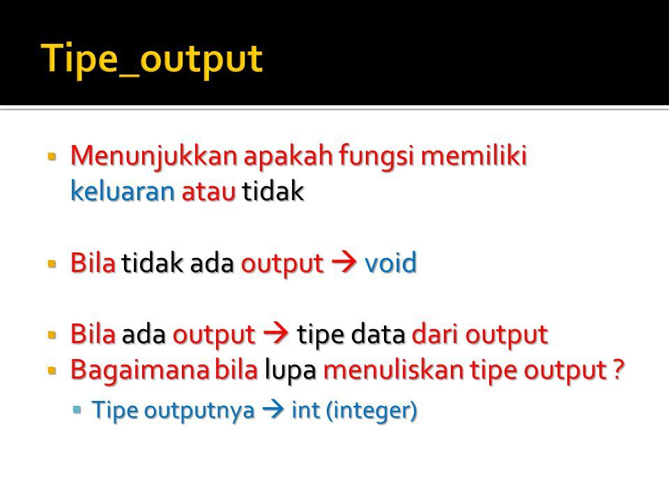  Menunjukkan apakah fungsi memiliki keluaran atau tidak  Bila tidak ada output  void  Bila ada output  tipe data dari output  Bagaimana bila lupa menuliskan tipe output .
