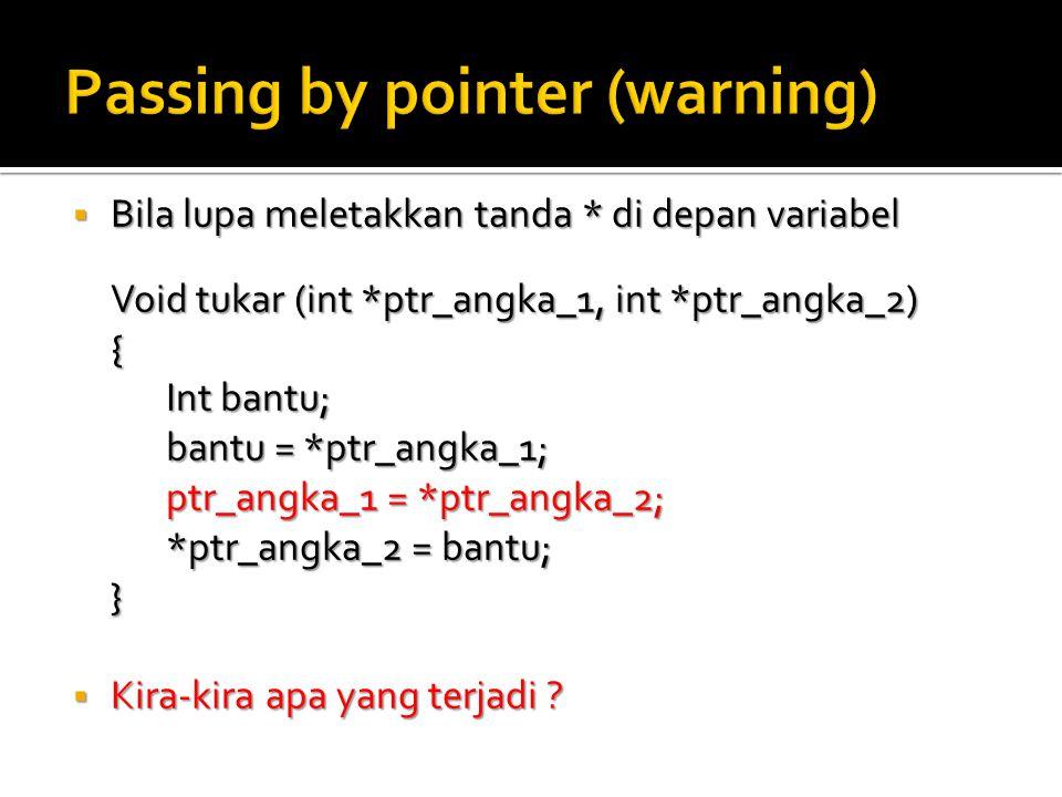  Bila lupa meletakkan tanda * di depan variabel Void tukar (int *ptr_angka_1, int *ptr_angka_2) { Int bantu; bantu = *ptr_angka_1; ptr_angka_1 = *ptr_angka_2; *ptr_angka_2 = bantu; }  Kira-kira apa yang terjadi