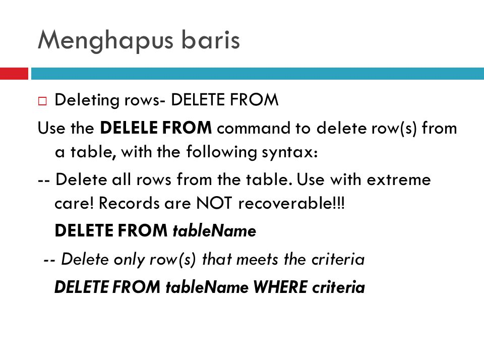 Menghapus baris  Deleting rows- DELETE FROM Use the DELELE FROM command to delete row(s) from a table, with the following syntax: -- Delete all rows from the table.