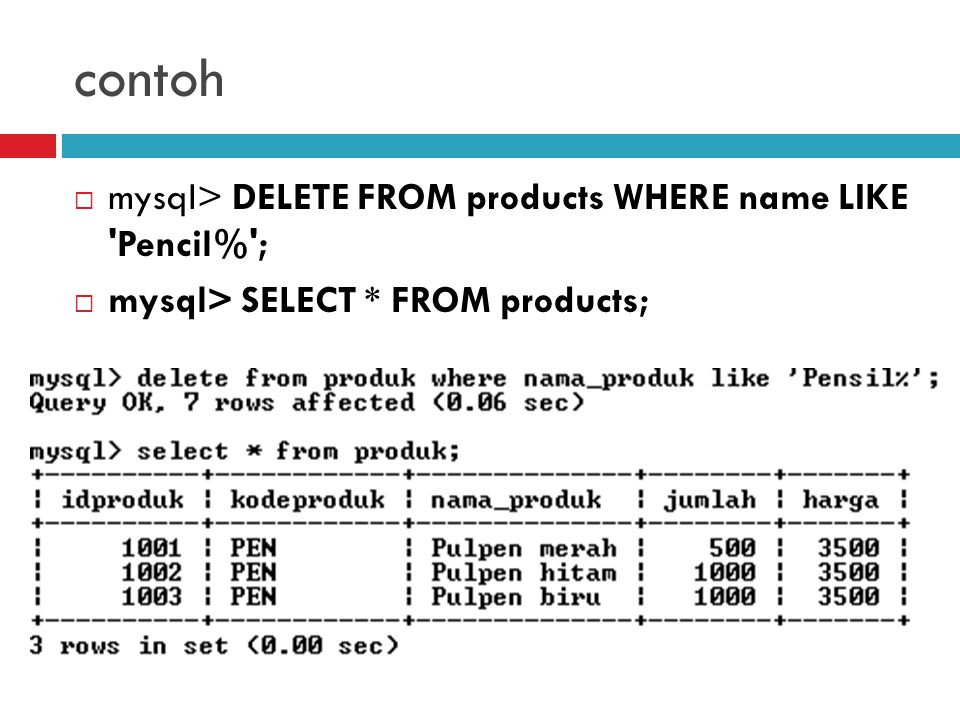 contoh  mysql> DELETE FROM products WHERE name LIKE Pencil% ;  mysql> SELECT * FROM products;