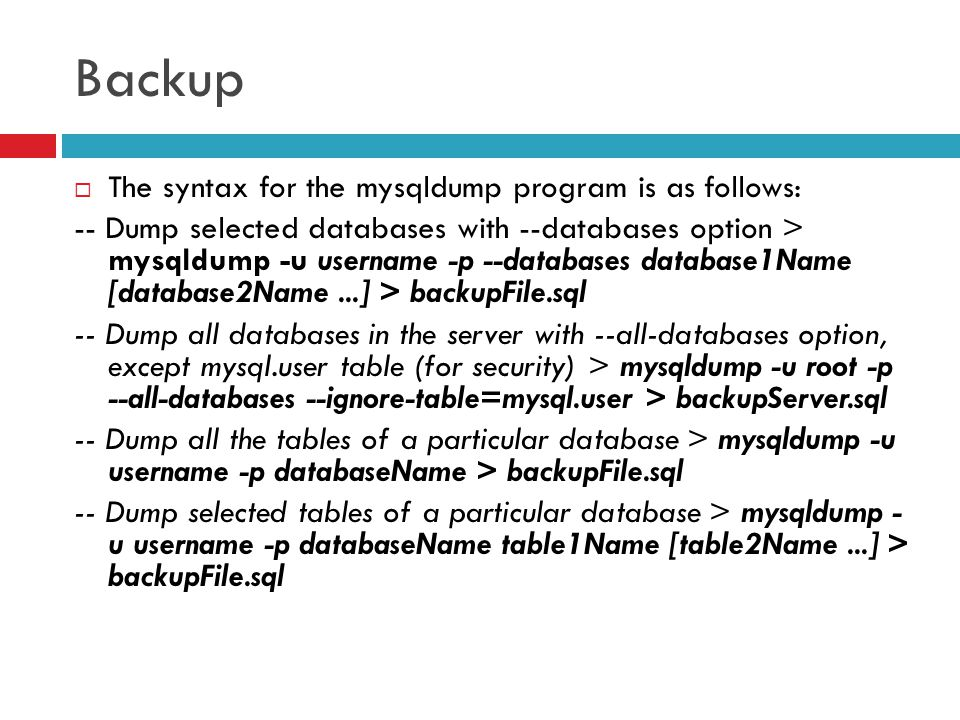 Backup  The syntax for the mysqldump program is as follows: -- Dump selected databases with --databases option > mysqldump -u username -p --databases database1Name [database2Name...] > backupFile.sql -- Dump all databases in the server with --all-databases option, except mysql.user table (for security) > mysqldump -u root -p --all-databases --ignore-table=mysql.user > backupServer.sql -- Dump all the tables of a particular database > mysqldump -u username -p databaseName > backupFile.sql -- Dump selected tables of a particular database > mysqldump - u username -p databaseName table1Name [table2Name...] > backupFile.sql