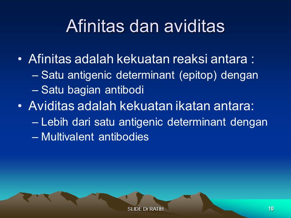 SLIDE Dr RATIH10 Afinitas dan aviditas Afinitas adalah kekuatan reaksi antara : –Satu antigenic determinant (epitop) dengan –Satu bagian antibodi Avid