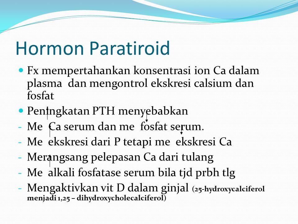 Hormon Paratiroid Fx mempertahankan konsentrasi ion Ca dalam plasma dan mengontrol ekskresi calsium dan fosfat Peningkatan PTH menyebabkan - Me Ca serum dan me fosfat serum.