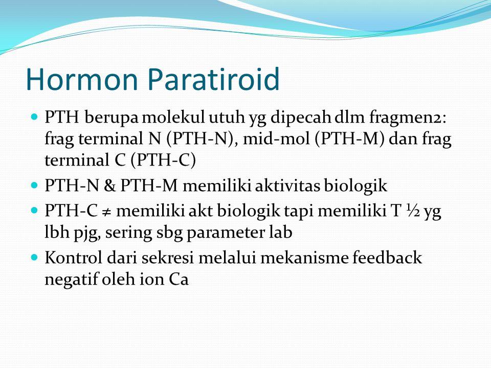 Hormon Paratiroid PTH berupa molekul utuh yg dipecah dlm fragmen2: frag terminal N (PTH-N), mid-mol (PTH-M) dan frag terminal C (PTH-C) PTH-N & PTH-M memiliki aktivitas biologik PTH-C ≠ memiliki akt biologik tapi memiliki T ½ yg lbh pjg, sering sbg parameter lab Kontrol dari sekresi melalui mekanisme feedback negatif oleh ion Ca