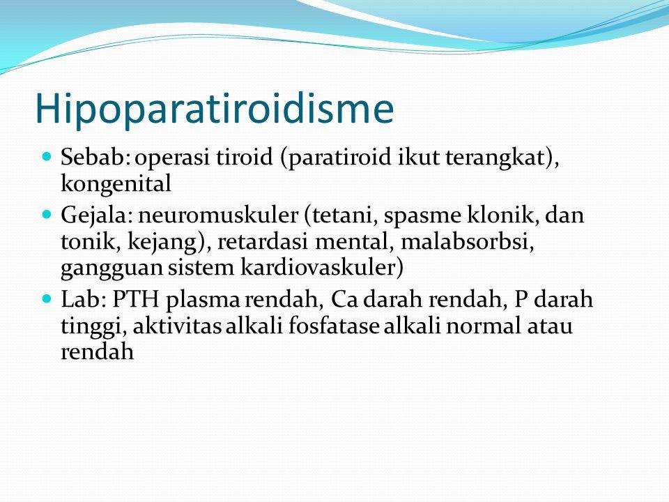 Hipoparatiroidisme Sebab: operasi tiroid (paratiroid ikut terangkat), kongenital Gejala: neuromuskuler (tetani, spasme klonik, dan tonik, kejang), retardasi mental, malabsorbsi, gangguan sistem kardiovaskuler) Lab: PTH plasma rendah, Ca darah rendah, P darah tinggi, aktivitas alkali fosfatase alkali normal atau rendah