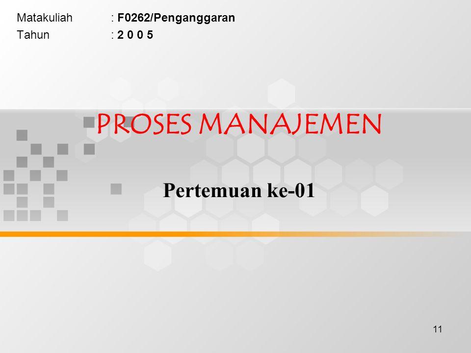 11 PROSES MANAJEMEN Pertemuan ke-01 Matakuliah: F0262/Penganggaran Tahun: 2 0 0 5