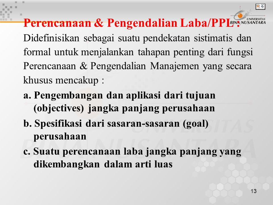 13 Perencanaan & Pengendalian Laba/PPL : Didefinisikan sebagai suatu pendekatan sistimatis dan formal untuk menjalankan tahapan penting dari fungsi Perencanaan & Pengendalian Manajemen yang secara khusus mencakup : a.