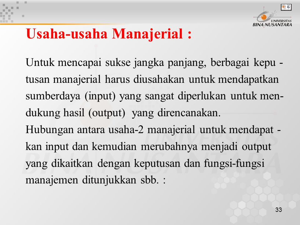 33 Usaha-usaha Manajerial : Untuk mencapai sukse jangka panjang, berbagai kepu - tusan manajerial harus diusahakan untuk mendapatkan sumberdaya (input) yang sangat diperlukan untuk men- dukung hasil (output) yang direncanakan.