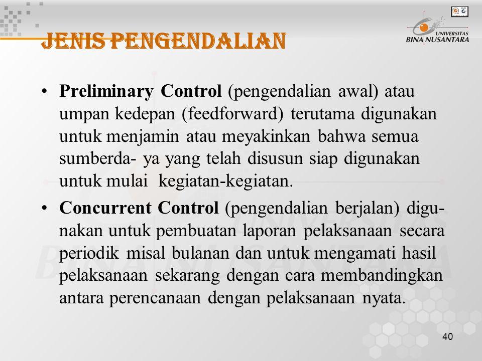 40 JENIS PENGENDALIAN Preliminary Control (pengendalian awal) atau umpan kedepan (feedforward) terutama digunakan untuk menjamin atau meyakinkan bahwa semua sumberda- ya yang telah disusun siap digunakan untuk mulai kegiatan-kegiatan.