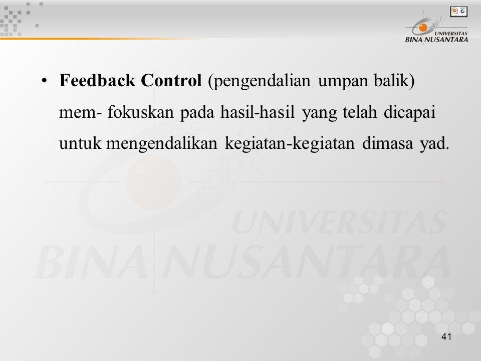 41 Feedback Control (pengendalian umpan balik) mem- fokuskan pada hasil-hasil yang telah dicapai untuk mengendalikan kegiatan-kegiatan dimasa yad.