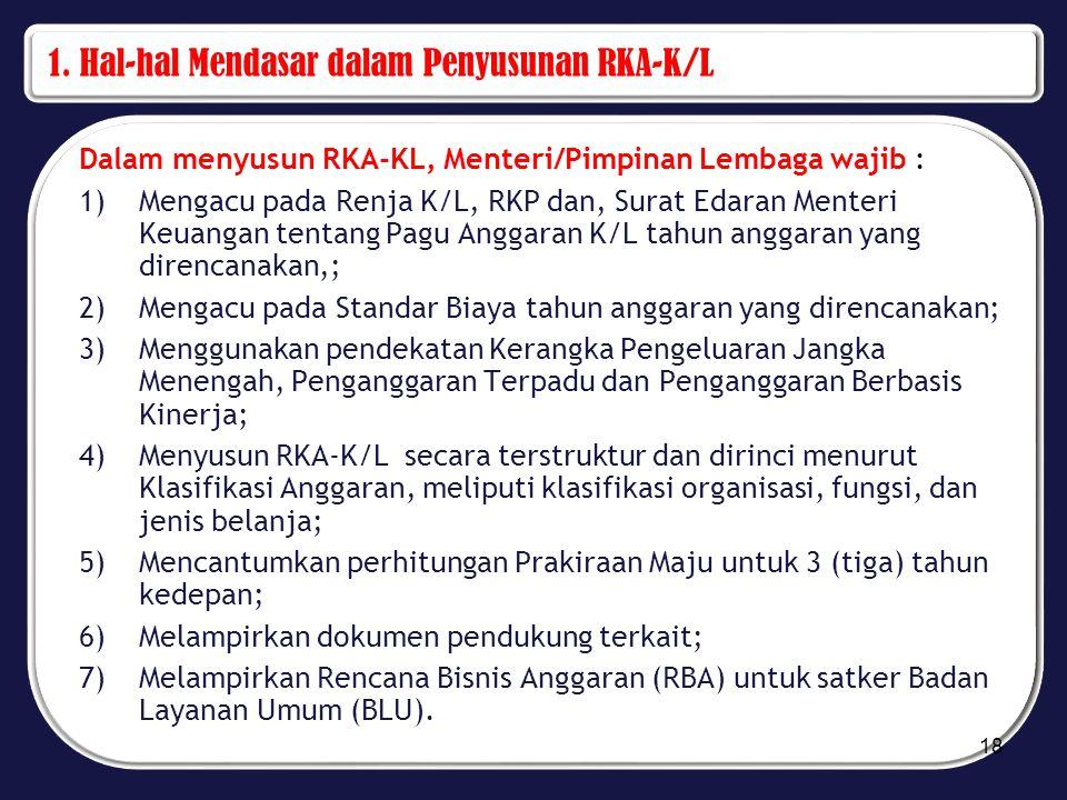 1. Hal-hal Mendasar dalam Penyusunan RKA-K/L Dalam menyusun RKA-KL, Menteri/Pimpinan Lembaga wajib : 1)Mengacu pada Renja K/L, RKP dan, Surat Edaran M