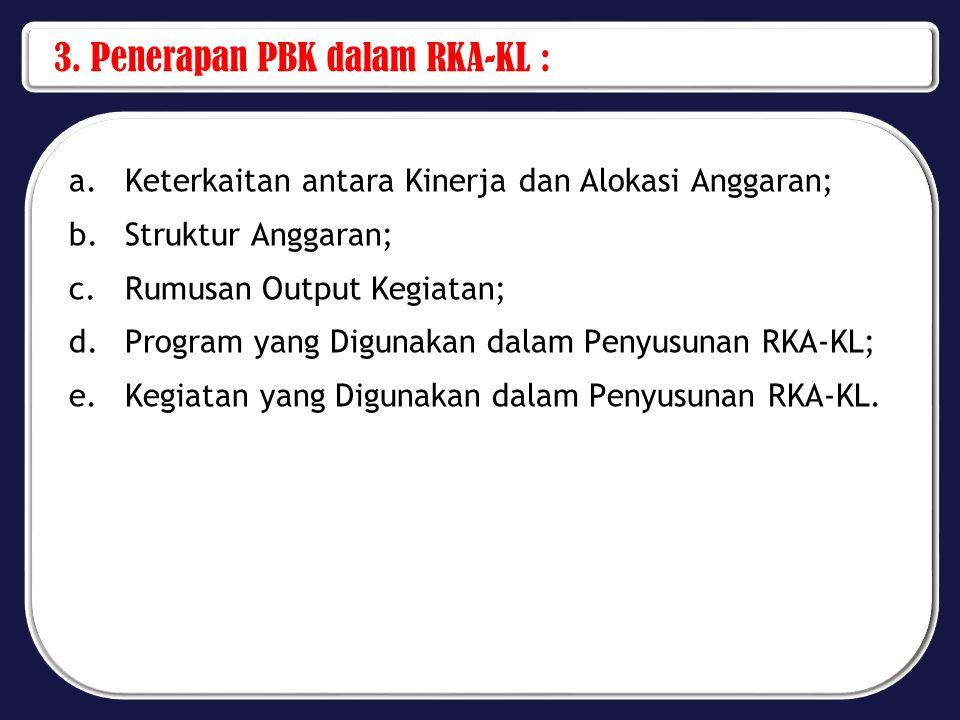 3. Penerapan PBK dalam RKA-KL : a.Keterkaitan antara Kinerja dan Alokasi Anggaran; b.Struktur Anggaran; c.Rumusan Output Kegiatan; d.Program yang Digu