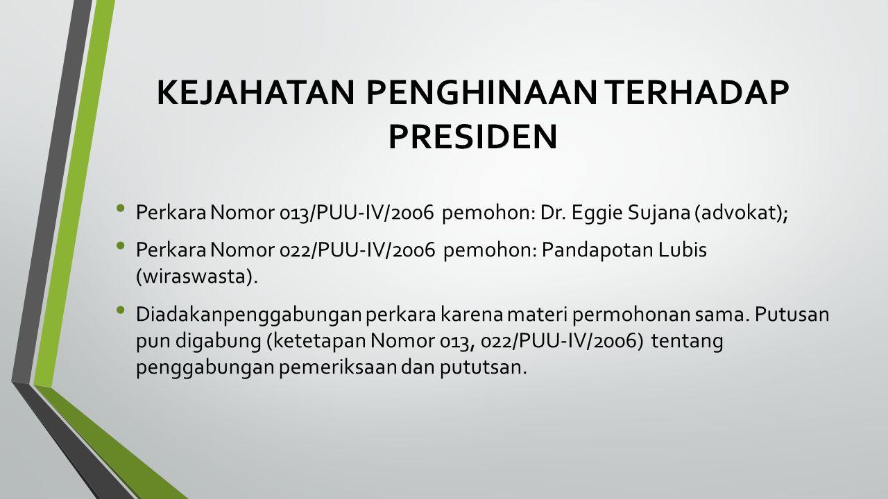 KEJAHATAN PENGHINAAN TERHADAP PRESIDEN Perkara Nomor 013/PUU-IV/2006 pemohon: Dr. Eggie Sujana (advokat); Perkara Nomor 022/PUU-IV/2006 pemohon: Panda