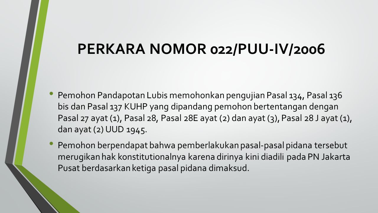 PERKARA NOMOR 022/PUU-IV/2006 Pemohon Pandapotan Lubis memohonkan pengujian Pasal 134, Pasal 136 bis dan Pasal 137 KUHP yang dipandang pemohon bertent