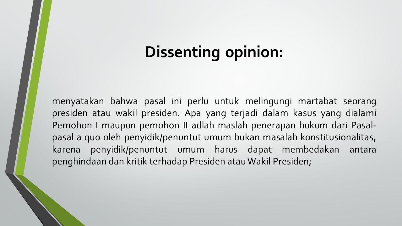 Dissenting opinion: menyatakan bahwa pasal ini perlu untuk melingungi martabat seorang presiden atau wakil presiden. Apa yang terjadi dalam kasus yang