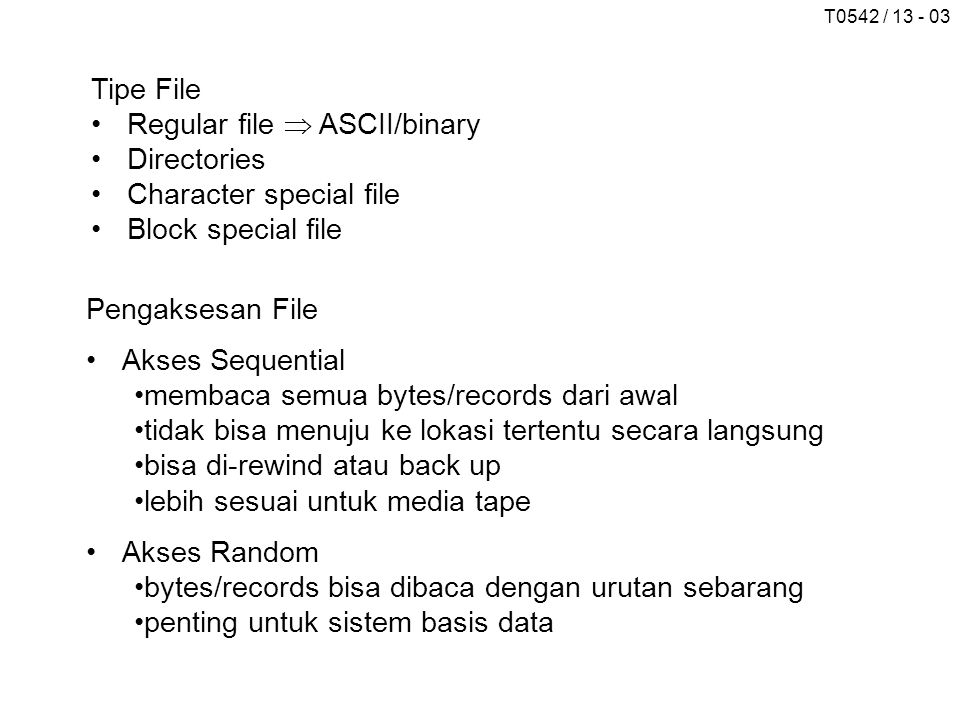 T0542 / 13 - 03 Tipe File Regular file  ASCII/binary Directories Character special file Block special file Pengaksesan File Akses Sequential membaca