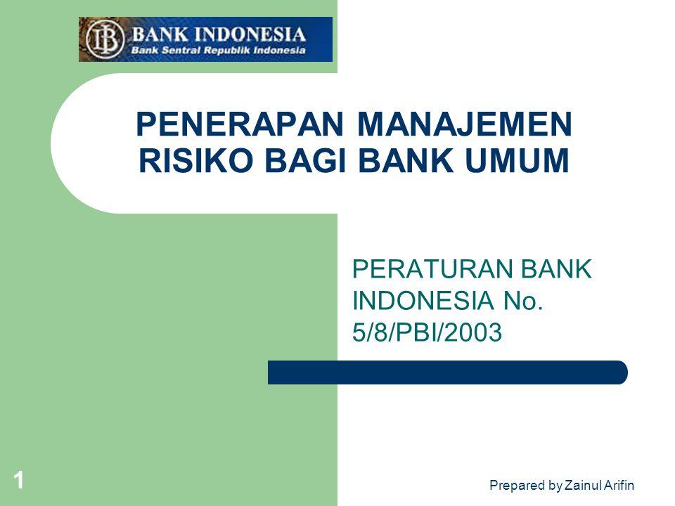 Prepared by Zainul Arifin 1 PENERAPAN MANAJEMEN RISIKO BAGI BANK UMUM PERATURAN BANK INDONESIA No. 5/8/PBI/2003