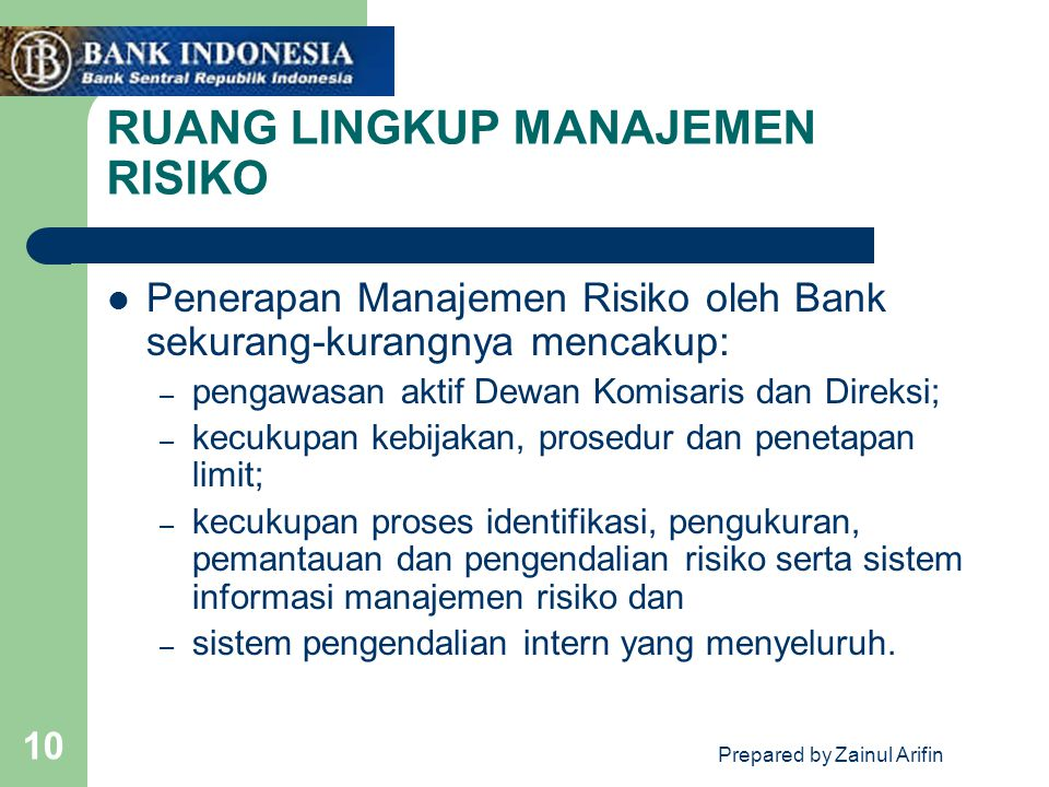 Prepared by Zainul Arifin 10 RUANG LINGKUP MANAJEMEN RISIKO Penerapan Manajemen Risiko oleh Bank sekurang-kurangnya mencakup: – pengawasan aktif Dewan