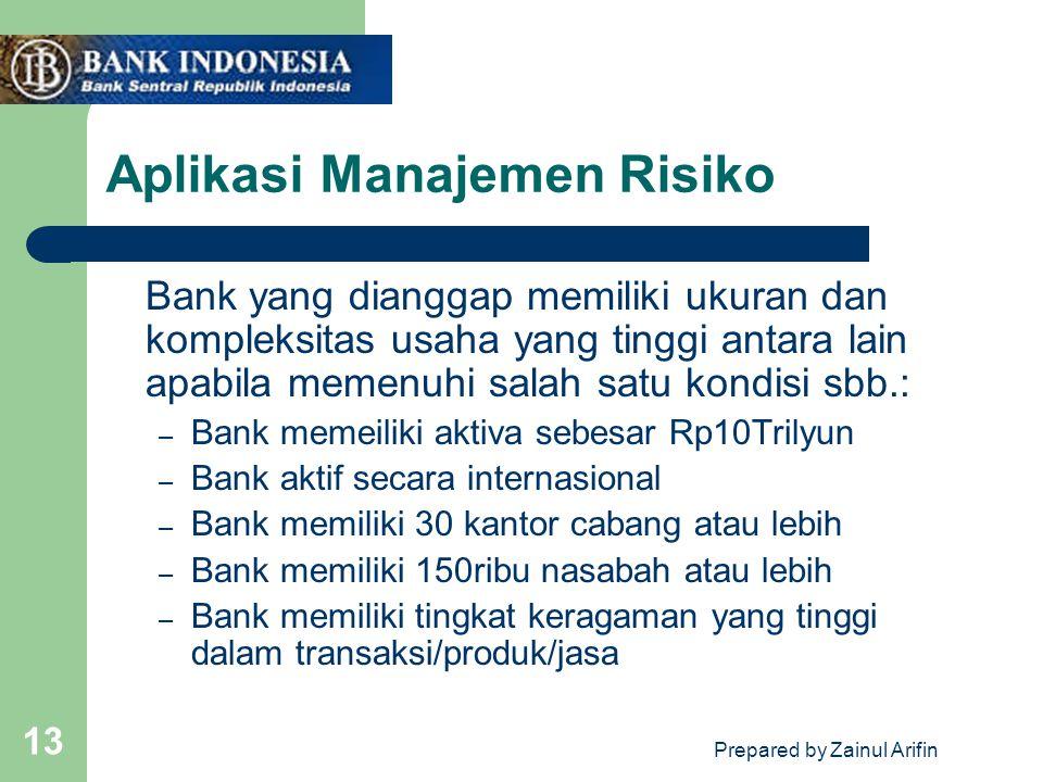 Prepared by Zainul Arifin 13 Aplikasi Manajemen Risiko Bank yang dianggap memiliki ukuran dan kompleksitas usaha yang tinggi antara lain apabila memen