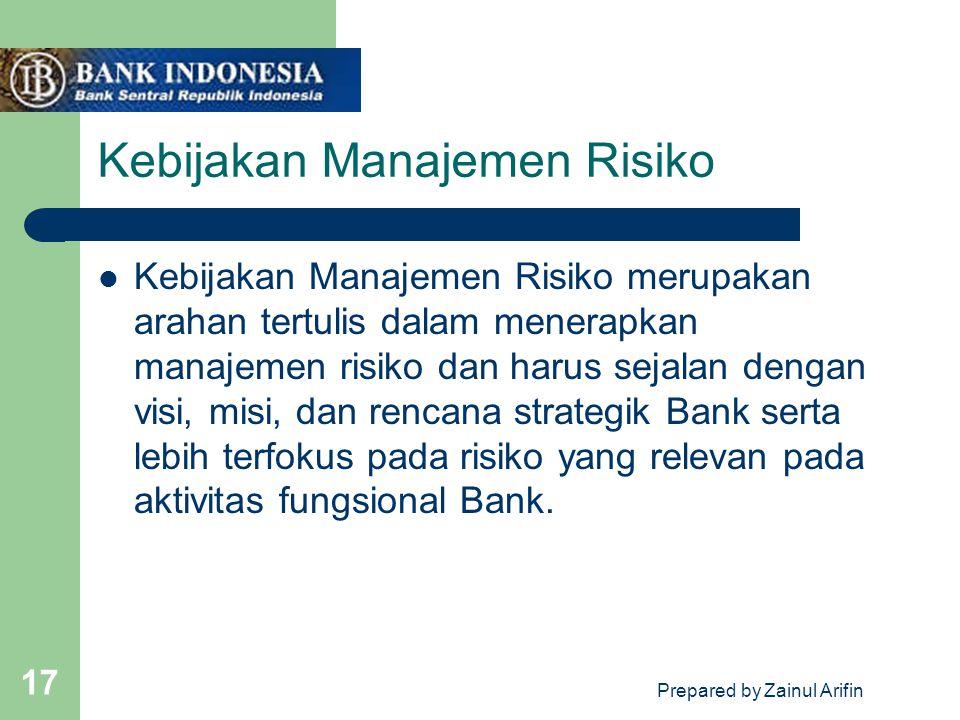 Prepared by Zainul Arifin 17 Kebijakan Manajemen Risiko Kebijakan Manajemen Risiko merupakan arahan tertulis dalam menerapkan manajemen risiko dan har