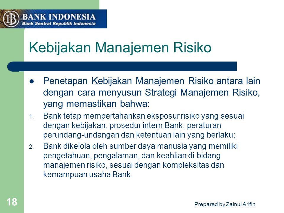 Prepared by Zainul Arifin 18 Kebijakan Manajemen Risiko Penetapan Kebijakan Manajemen Risiko antara lain dengan cara menyusun Strategi Manajemen Risiko, yang memastikan bahwa: 1.