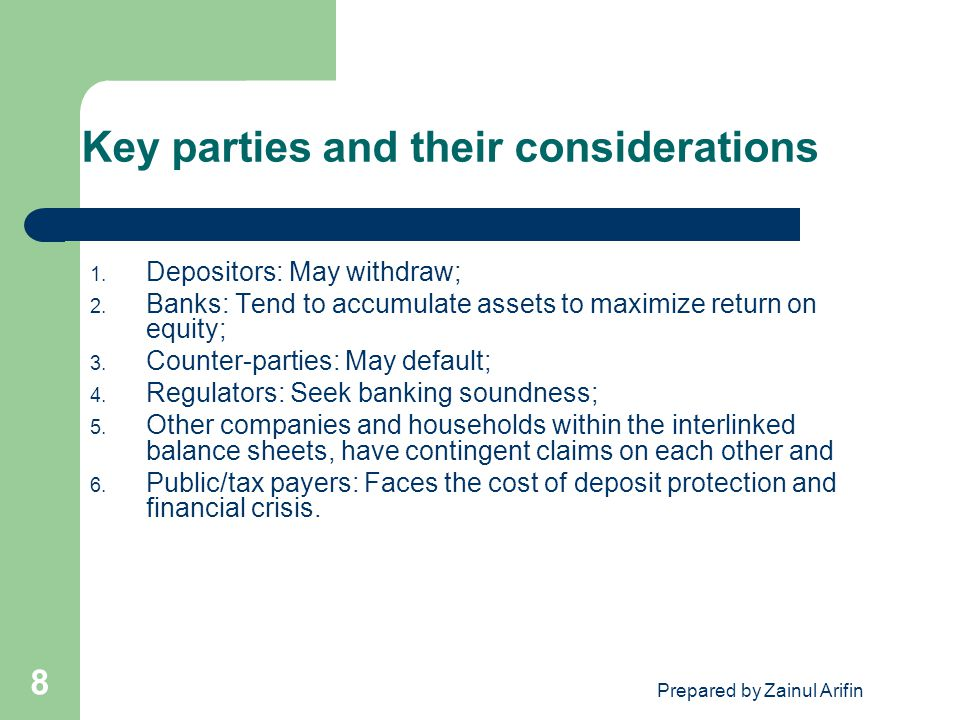 Prepared by Zainul Arifin 8 Key parties and their considerations 1. Depositors: May withdraw; 2. Banks: Tend to accumulate assets to maximize return o