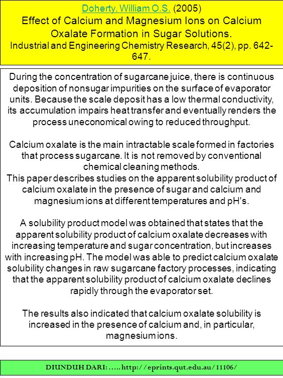 Doherty, William O.S.Doherty, William O.S. (2005) Effect of Calcium and Magnesium Ions on Calcium Oxalate Formation in Sugar Solutions. Industrial and