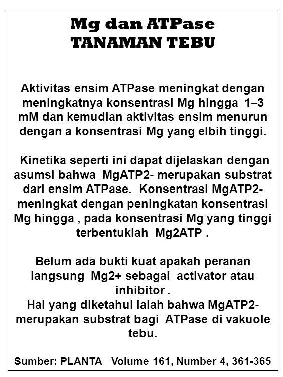 Mg dan ATPase TANAMAN TEBU Aktivitas ensim ATPase meningkat dengan meningkatnya konsentrasi Mg hingga 1–3 mM dan kemudian aktivitas ensim menurun deng