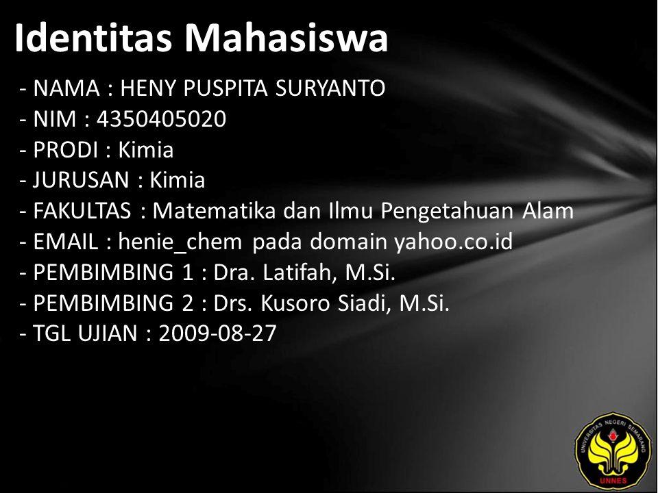 Identitas Mahasiswa - NAMA : HENY PUSPITA SURYANTO - NIM : 4350405020 - PRODI : Kimia - JURUSAN : Kimia - FAKULTAS : Matematika dan Ilmu Pengetahuan Alam - EMAIL : henie_chem pada domain yahoo.co.id - PEMBIMBING 1 : Dra.
