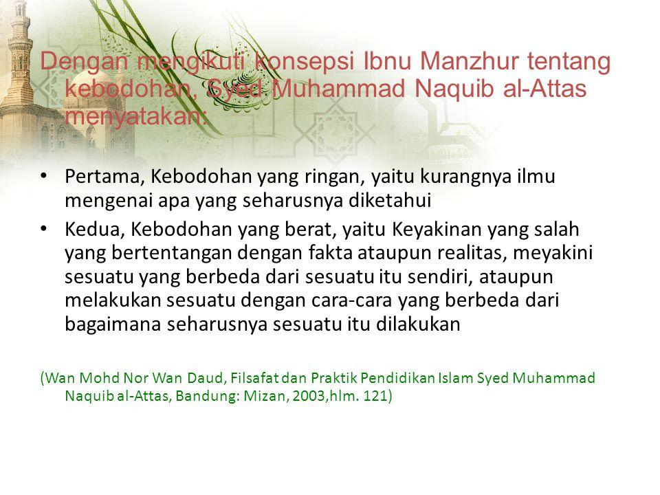 Dengan mengikuti konsepsi Ibnu Manzhur tentang kebodohan, Syed Muhammad Naquib al-Attas menyatakan: Pertama, Kebodohan yang ringan, yaitu kurangnya ilmu mengenai apa yang seharusnya diketahui Kedua, Kebodohan yang berat, yaitu Keyakinan yang salah yang bertentangan dengan fakta ataupun realitas, meyakini sesuatu yang berbeda dari sesuatu itu sendiri, ataupun melakukan sesuatu dengan cara-cara yang berbeda dari bagaimana seharusnya sesuatu itu dilakukan (Wan Mohd Nor Wan Daud, Filsafat dan Praktik Pendidikan Islam Syed Muhammad Naquib al-Attas, Bandung: Mizan, 2003,hlm.