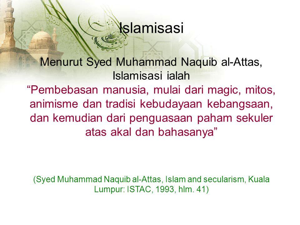 Islamisasi Menurut Syed Muhammad Naquib al-Attas, Islamisasi ialah Pembebasan manusia, mulai dari magic, mitos, animisme dan tradisi kebudayaan kebangsaan, dan kemudian dari penguasaan paham sekuler atas akal dan bahasanya (Syed Muhammad Naquib al-Attas, Islam and secularism, Kuala Lumpur: ISTAC, 1993, hlm.