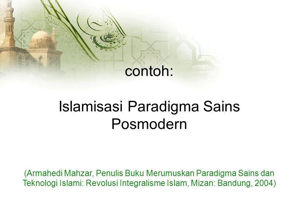contoh: Islamisasi Paradigma Sains Posmodern (Armahedi Mahzar, Penulis Buku Merumuskan Paradigma Sains dan Teknologi Islami: Revolusi Integralisme Islam, Mizan: Bandung, 2004)