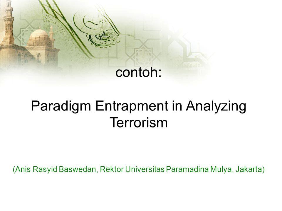 contoh: Paradigm Entrapment in Analyzing Terrorism (Anis Rasyid Baswedan, Rektor Universitas Paramadina Mulya, Jakarta)